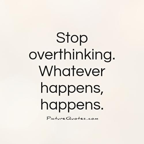 Abstract Stuff.....your interpretation of whatever you choose.-stop-overthinking-whatever-happens-happens-quote-1.jpg