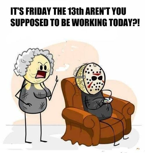 Dumb Jokes Posted Here.... if you dare.-257610-its-friday-13th-arent-you-supposed-working.jpg